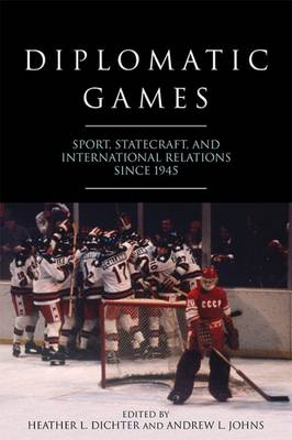 Diplomatic Games: Sport, Statecraft, and International Relations since 1945 - Studies in Conflict, Diplomacy and Peace (Hardback)