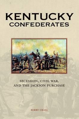 Kentucky Confederates: Secession, Civil War, and the Jackson Purchase (Hardback)