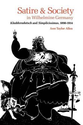 Satire and Society in Wilhelmine Germany: Kladderadatsch and Simplicissimus, 1890-1914 (Paperback)