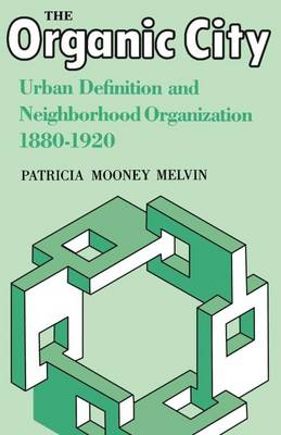 The Organic City: Urban Definition and Neighborhood Organization 1880-1920 (Paperback)