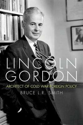 Lincoln Gordon: Architect of Cold War Foreign Policy - Studies in Conflict, Diplomacy and Peace (Hardback)