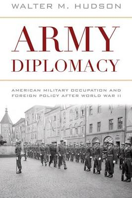 Army Diplomacy: American Military Occupation and Foreign Policy after World War II - Battles and Campaigns (Hardback)