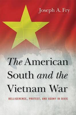 The American South and the Vietnam War: Belligerence, Protest, and Agony in Dixie - Studies in Conflict, Diplomacy, and Peace (Hardback)