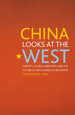 China Looks at the West: Identity, Global Ambitions, and the Future of Sino-American Relations - Asia in the New Millennium (Hardback)