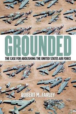 Grounded: The Case for Abolishing the United States Air Force - Studies in Conflict, Diplomacy and Peace (Paperback)
