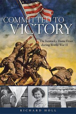 Committed to Victory: The Kentucky Home Front During World War II - Topics in Kentucky History (Hardback)