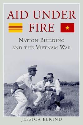 Aid Under Fire: Nation Building and the Vietnam War - Studies in Conflict, Diplomacy, and Peace (Hardback)