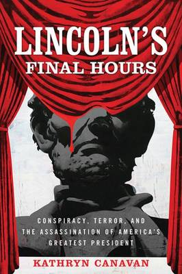 Lincoln's Final Hours: Conspiracy, Terror, and the Assassination of America's Greatest President (Hardback)