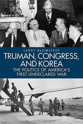 Truman, Congress, and Korea: The Politics of America's First Undeclared War - Studies in Conflict, Diplomacy, and Peace (Hardback)
