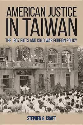 American Justice in Taiwan: The 1957 Riots and Cold War Foreign Policy - Studies in Conflict, Diplomacy, and Peace (Hardback)