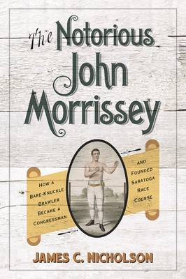 The Notorious John Morrissey: How a Bare-Knuckle Brawler Became a Congressman and Founded Saratoga Race Course (Hardback)