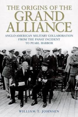 The Origins of the Grand Alliance: Anglo-American Military Collaboration from the Panay Incident to Pearl Harbor - Battles and Campaigns (Hardback)