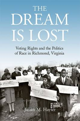 The Dream Is Lost: Voting Rights and the Politics of Race in Richmond, Virginia - Civil Rights and the Struggle for Black Equality in the Twentieth Century (Hardback)