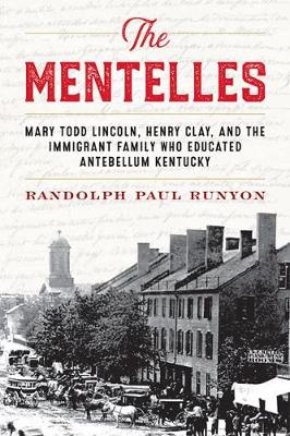 The Mentelles: Mary Todd Lincoln, Henry Clay, and the Immigrant Family Who Educated Antebellum Kentucky (Hardback)