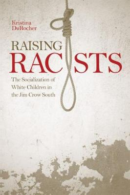 Raising Racists: The Socialization of White Children in the Jim Crow South - New Directions in Southern History (Paperback)