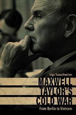 Maxwell Taylor's Cold War: From Berlin to Vietnam - American Warriors Series (Hardback)