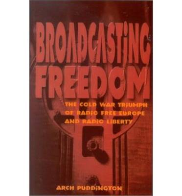 Broadcasting Freedom: The Cold War Triumph of Radio Free Europe and Radio Liberty (Paperback)