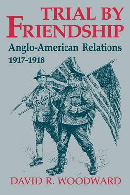 Trial by Friendship: Anglo-American Relations, 1917-1918 (Paperback)