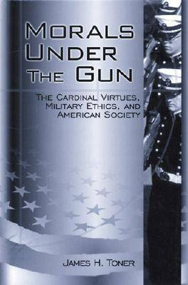 Morals Under the Gun: The Cardinal Virtues, Military Ethics, and American Society (Paperback)