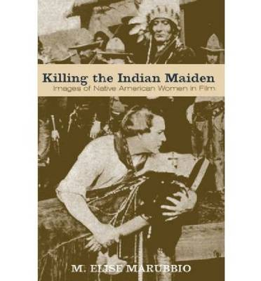 Killing the Indian Maiden: Images of Native American Women in Film (Paperback)