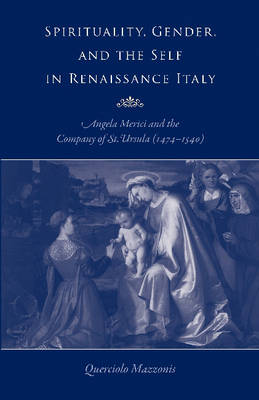 Spirituality, Gender, and the Self in Renaissance Italy: Angela Merici and the Company of St. Ursula (1474-1540) (Paperback)