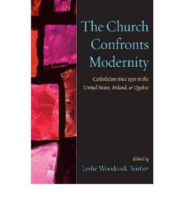 The Church Confronts Modernity: Catholicism Since 1950 in the United States, Ireland, and Quebec (Paperback)