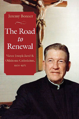 The Road to Renewal: Victor Joseph Reed and Oklahoma Catholicism, 1905-1971 (Hardback)