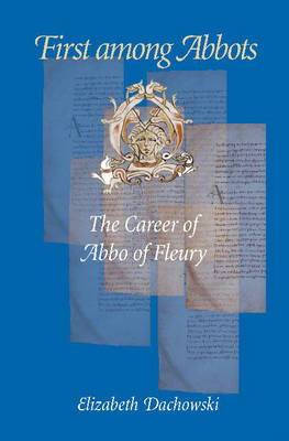 First Among Abbots: The Career of Abbo of Fleury (Hardback)