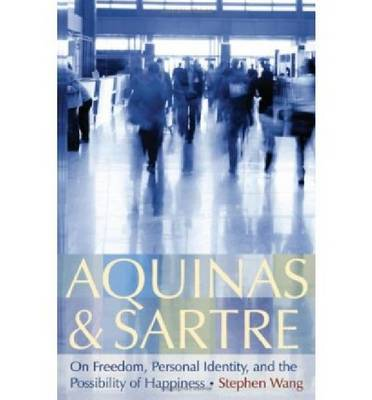 Aquinas and Sartre: On Freedom, Personal Identity, and the Possibility of Happiness (Hardback)