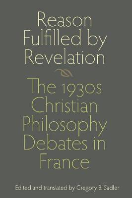 Reason Fulfilled by Revelation: The 1930s Christian Philosophy Debates in France (Hardback)