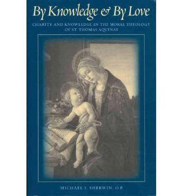 By Knowledge and By Love: Charity and Knowledge in the Moral Theology of St. Thomas Aquinas (Paperback)