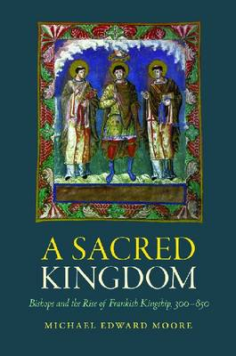 A Sacred Kingdom: Bishops and the Rise of Frankish Kingship, 300-850 (Hardback)