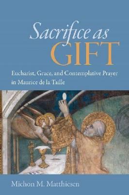 Sacrifice as Gift: Eucharist, Grace, and Contemplative Prayer in Maurice de la Taille (Hardback)