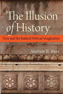 The Illusion of History: Time and the Radical Political Imagination (Hardback)
