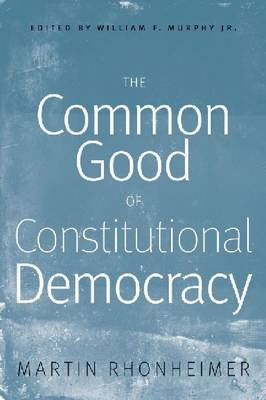 The Common Good of Constitutional Democracy: Essays in Political Philosophy and on Catholic Social Teaching (Paperback)