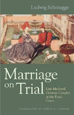 Marriage on Trial: Late Medieval German Couples at the Papal Court (Hardback)