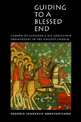 Guiding to a Blessed End: Andrew of Caesarea and His Apocalypse Commentary in the Ancient Church (Hardback)