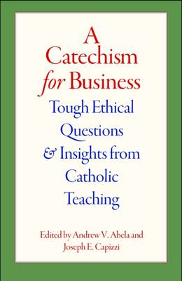 A Catechism for Business: Tough Ethical Questions and Insights from Catholic Teaching (Paperback)