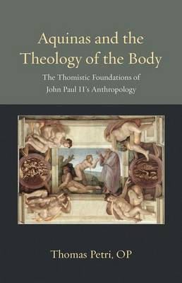 Aquinas and the Theology of the Body: The Thomistic Foundations of John Paul II's Anthropology - Thomistic Ressourcement Series (Hardback)