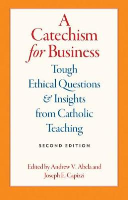 A Catechism for Business: Tough Ethical Questions and Insights from Catholic Teaching, 2E (Paperback)