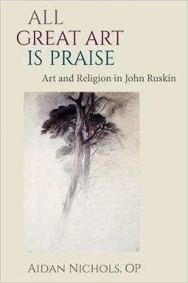 All Great Art is Praise: Art and Religion in John Ruskin (Hardback)