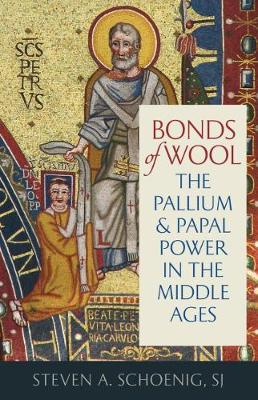Bonds of Wool: The Pallium and Papal Power in the Middle Ages - Studies In Medieval and Early Modern Canon Law (Hardback)