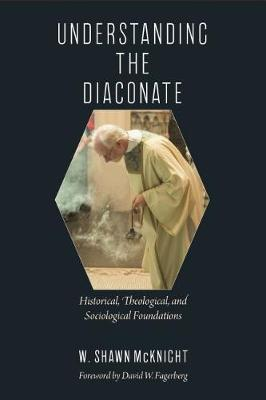 Understanding the Diaconate: Historical, Theological, and Sociological Foundations (Paperback)