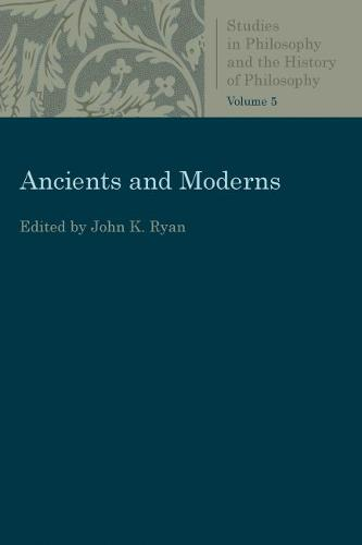 Ancients and Moderns: Studies in Philosophy and the History of Philosophy, Vol. 5 - Studies in Philosophy and the History of Philosophy (Paperback)