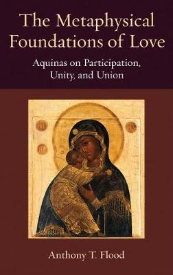 The Metaphysical Foundations of Love: Aquinas on Participatin, Unity, and Union - Thomistic Ressourcement Series (Hardback)