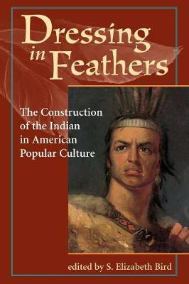 Dressing In Feathers: The Construction Of The Indian In American Popular Culture (Paperback)