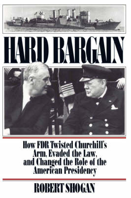 Hard Bargain: How FDR Twisted Churchill's Arm, Evaded The Law, And Changed The Role Of The American Presidency (Paperback)