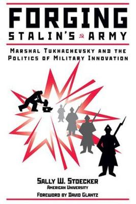 Forging Stalin's Army: Marshal Tukhachevsky And The Politics Of Military Innovation (Paperback)