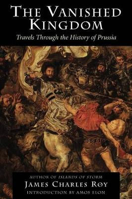 The Vanished Kingdom: Travels Through The History Of Prussia (Paperback)
