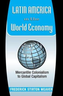 Latin America In The World Economy: Mercantile Colonialism To Global Capitalism (Paperback)